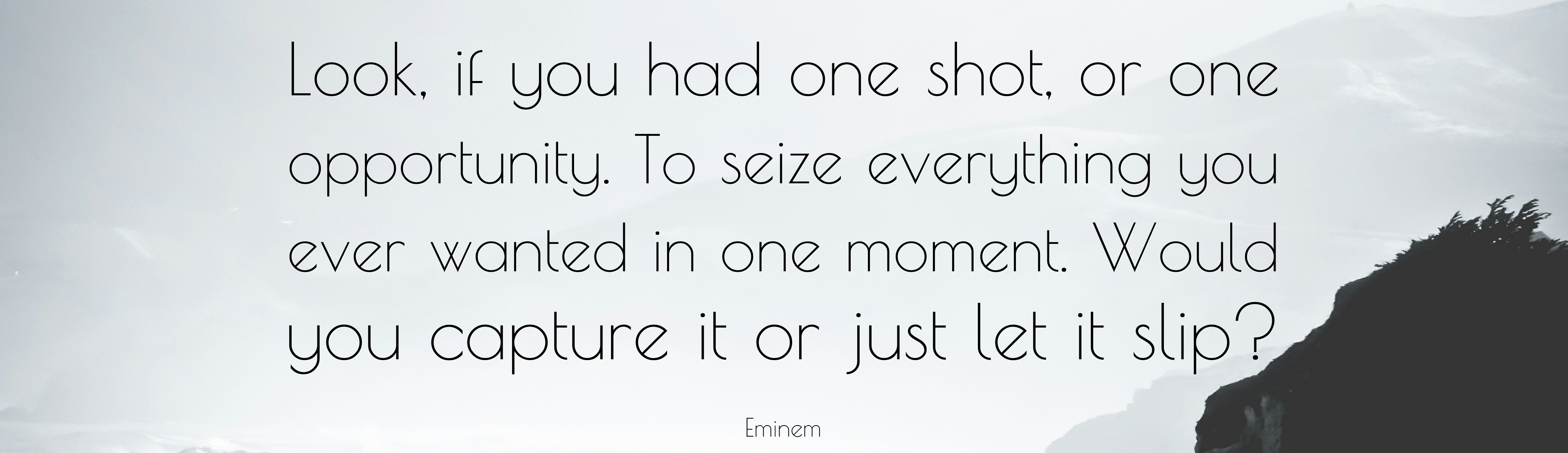 6341-Eminem-Quote-Look-if-you-had-one-shot-or-one-opportunity-To-seize-01